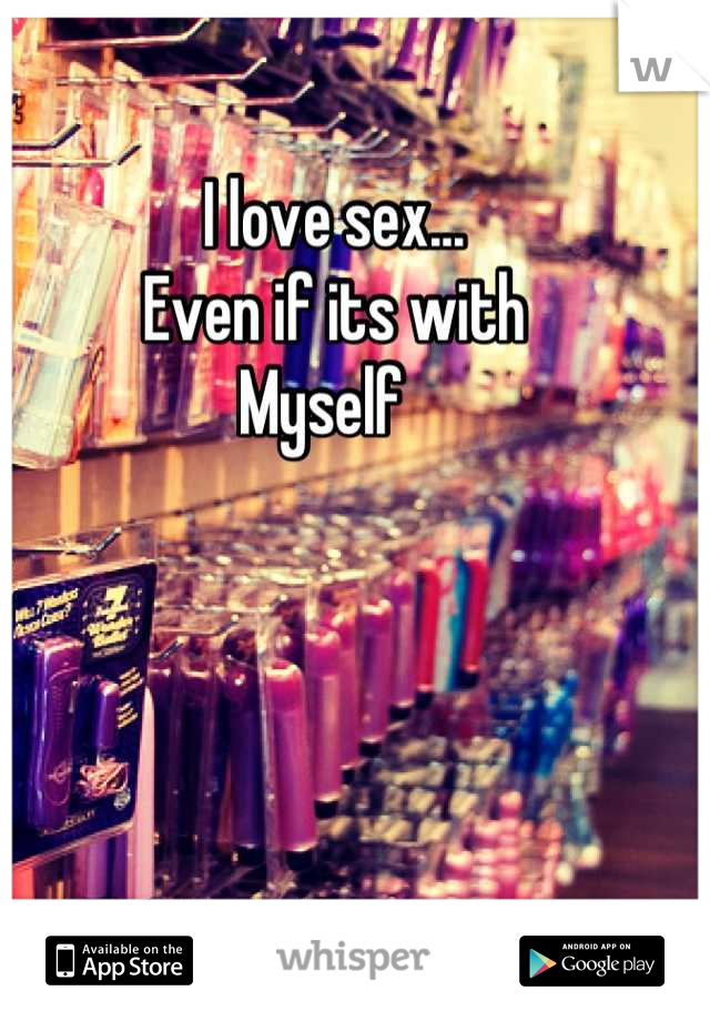 I love sex... Even if its with Myself
