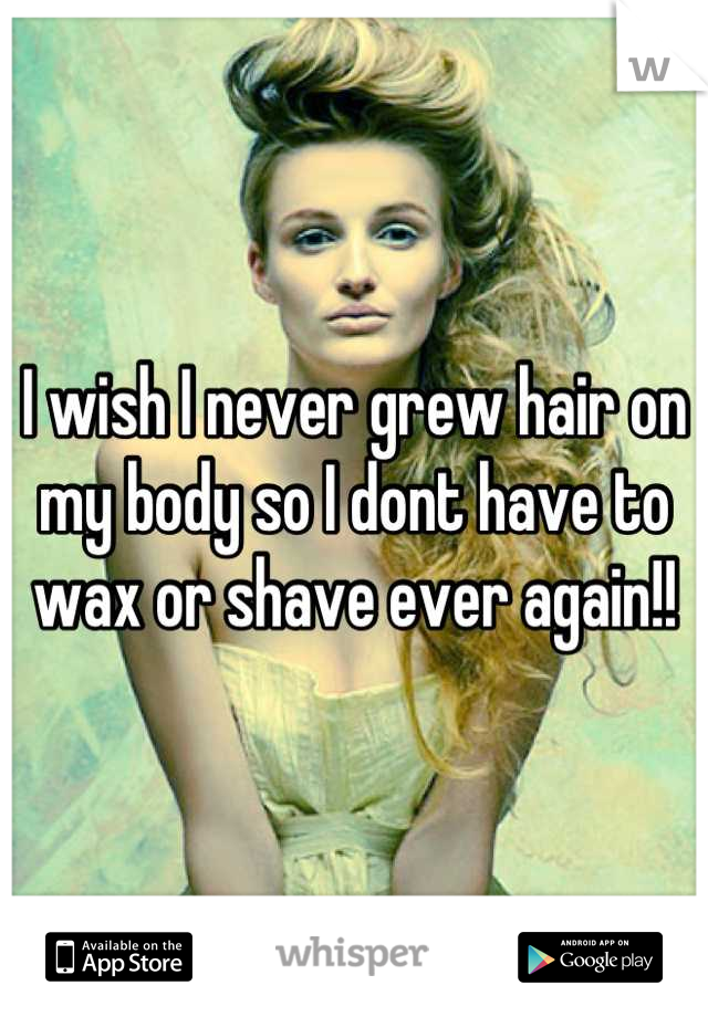 I wish I never grew hair on my body so I dont have to wax or shave ever again!!