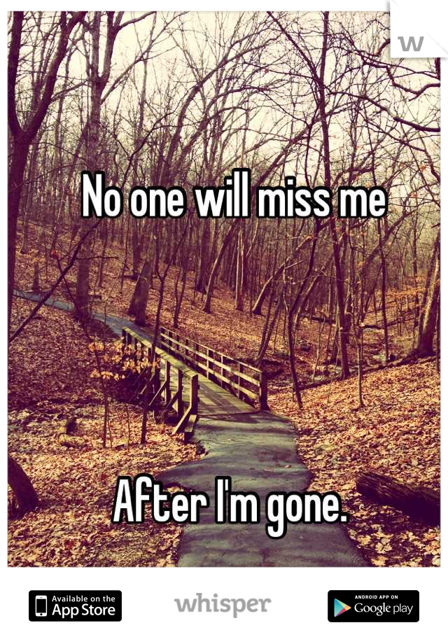 No one will miss me     After I'm gone.