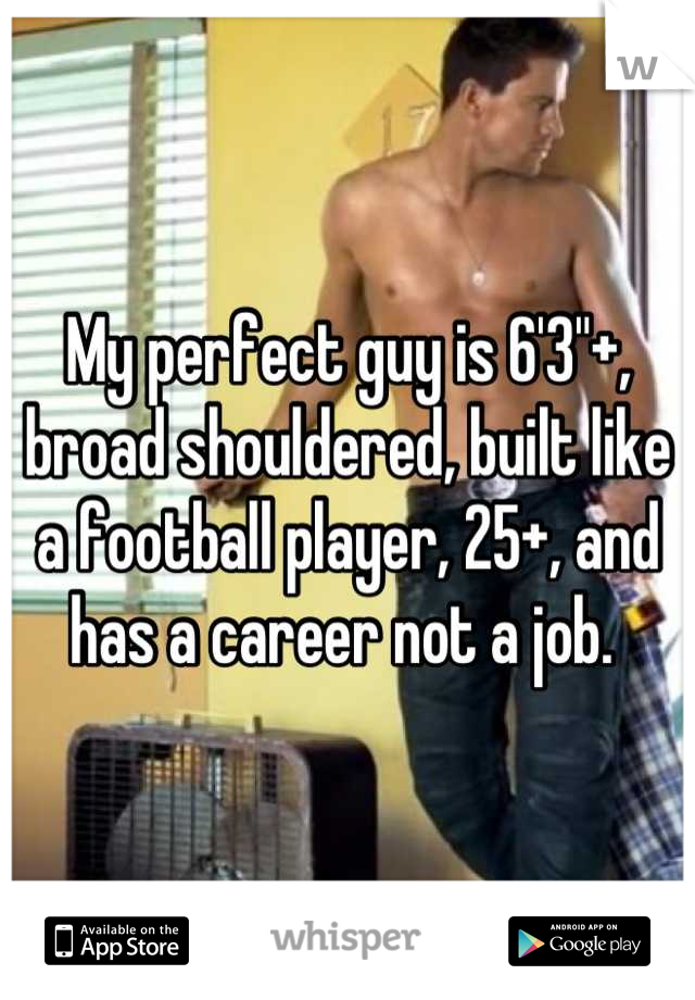 "My perfect guy is 6'3""+, broad shouldered, built like a football player, 25+, and has a career not a job."