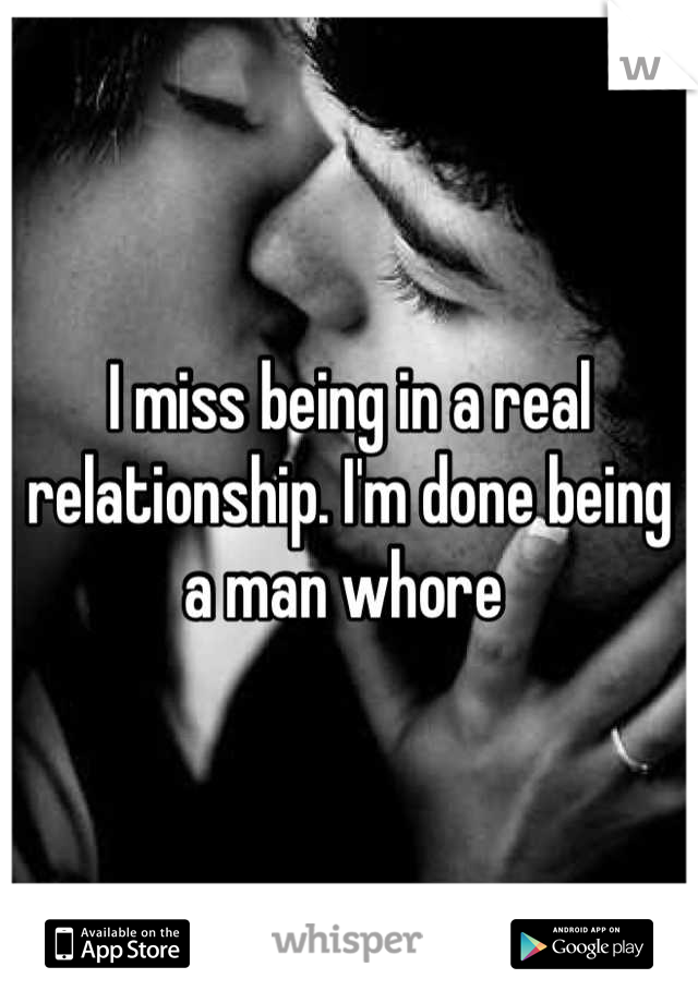 I miss being in a real relationship. I'm done being a man whore