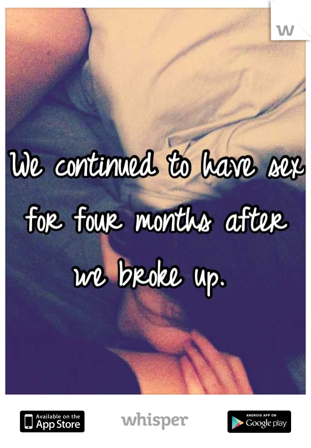 We continued to have sex for four months after we broke up.