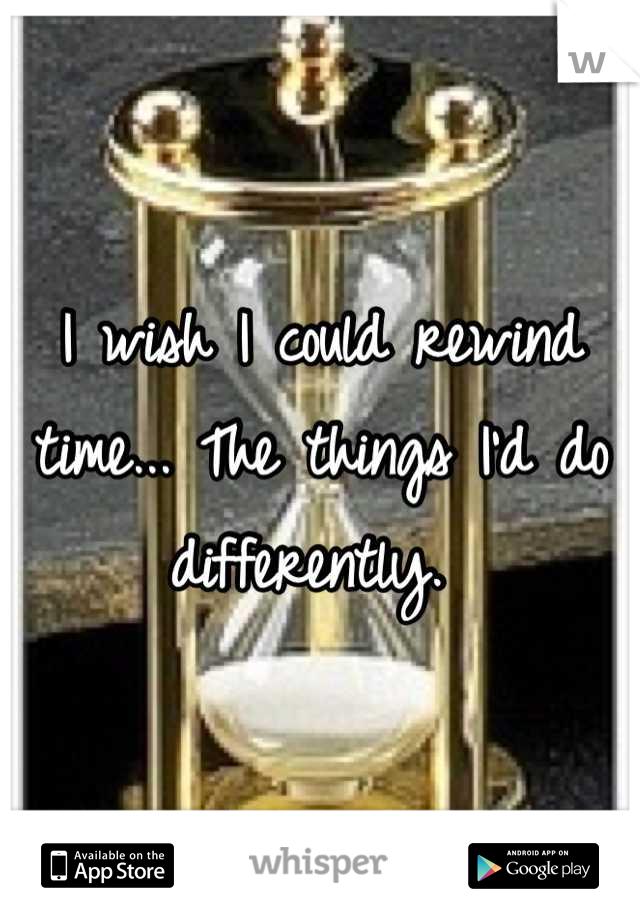 I wish I could rewind time... The things I'd do differently.