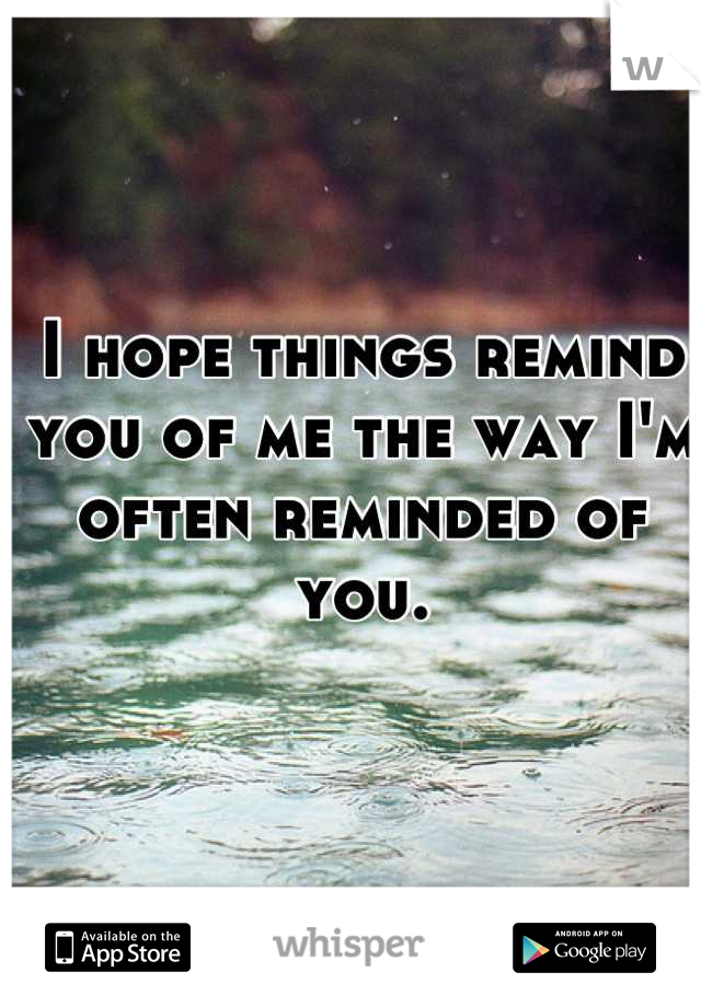 I hope things remind you of me the way I'm often reminded of you.