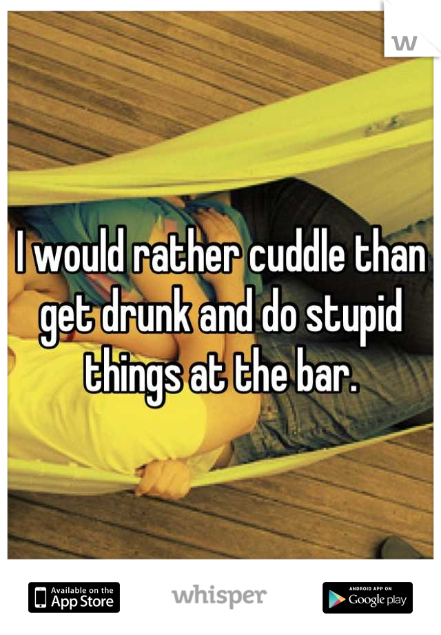 I would rather cuddle than get drunk and do stupid things at the bar.