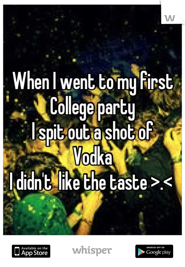 When I went to my first College party  I spit out a shot of  Vodka  I didn't  like the taste >.<