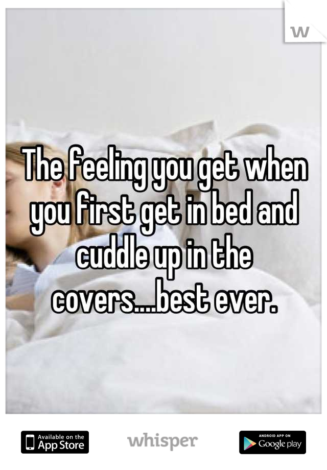 The feeling you get when you first get in bed and cuddle up in the covers....best ever.