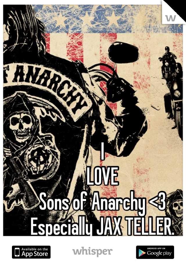 I LOVE Sons of Anarchy <3 Especially JAX TELLER.