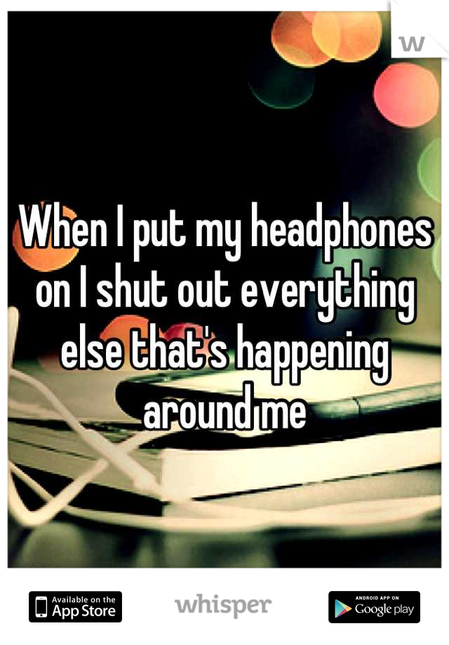 When I put my headphones on I shut out everything else that's happening around me