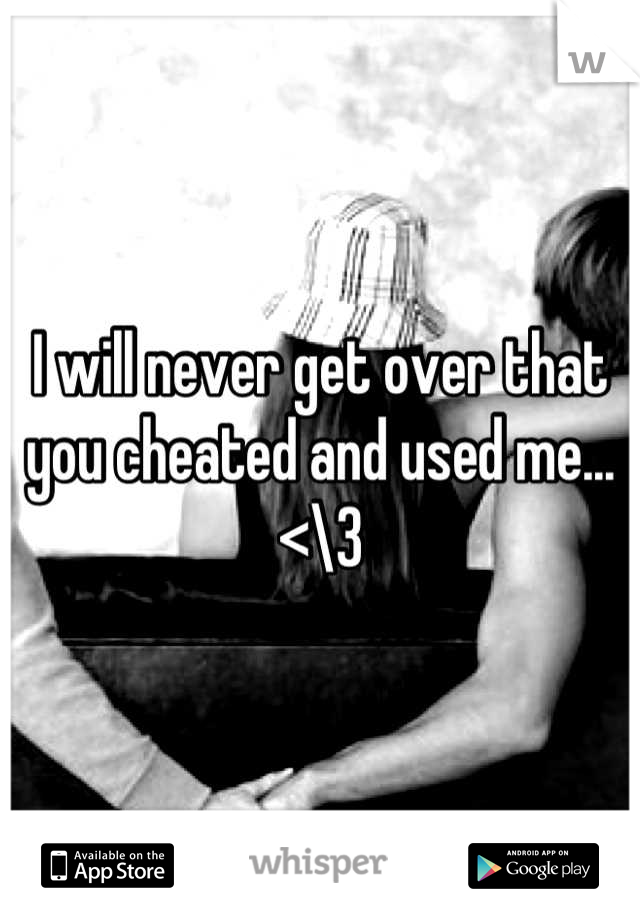 I will never get over that you cheated and used me... <\3