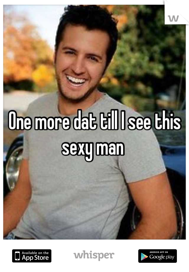 One more dat till I see this sexy man