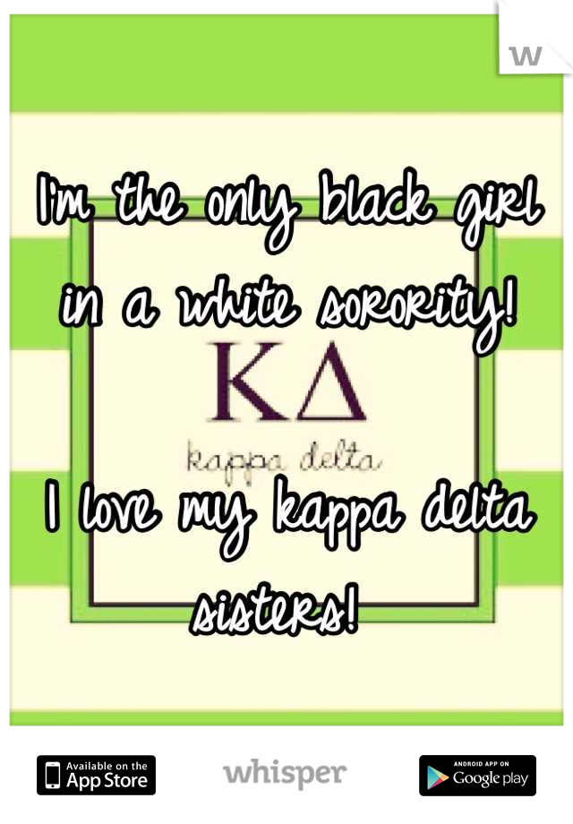 I'm the only black girl in a white sorority!   I love my kappa delta sisters!