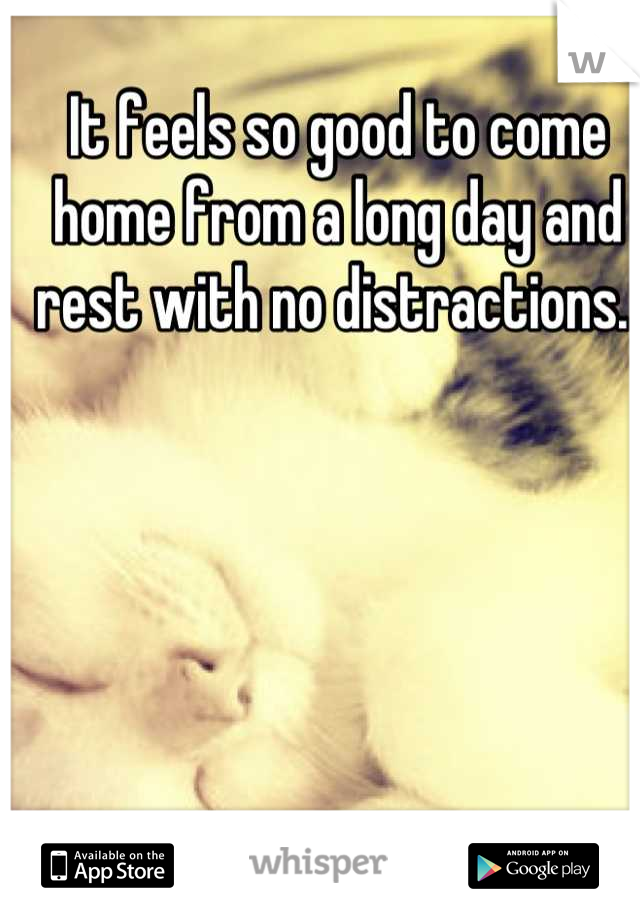 It feels so good to come home from a long day and rest with no distractions.
