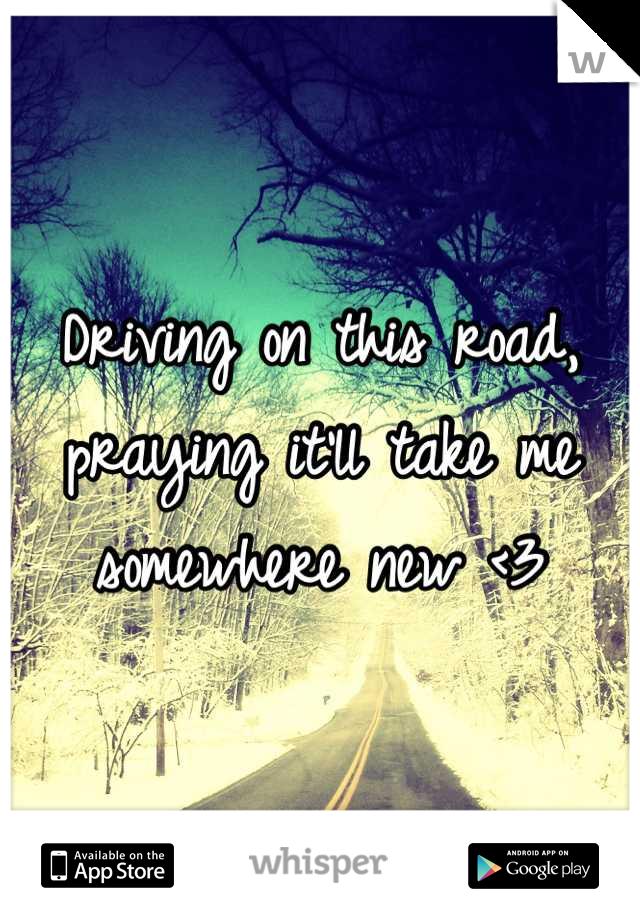 Driving on this road, praying it'll take me somewhere new <3