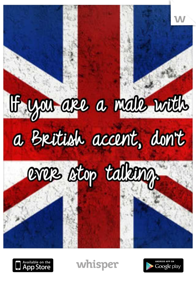 If you are a male with a British accent, don't ever stop talking.