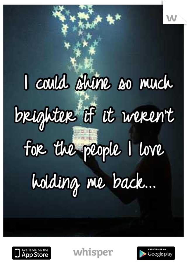I could shine so much brighter if it weren't for the people I love holding me back...