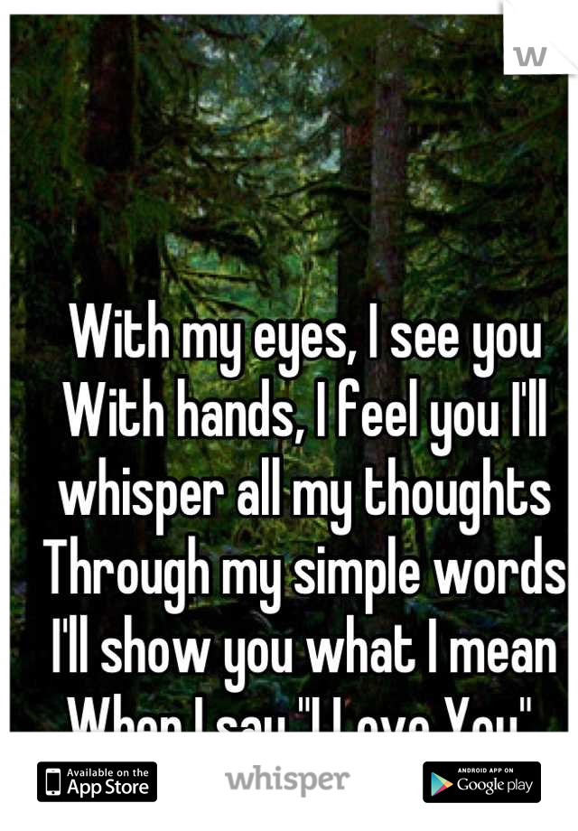 """With my eyes, I see you With hands, I feel you I'll whisper all my thoughts Through my simple words I'll show you what I mean When I say """"I Love You"""""""