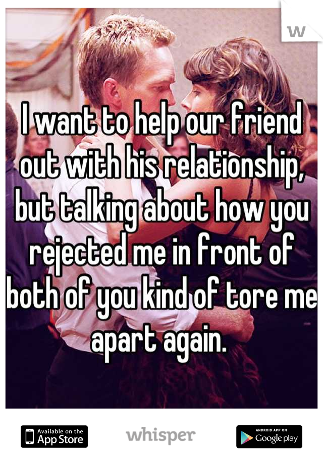 I want to help our friend out with his relationship, but talking about how you rejected me in front of both of you kind of tore me apart again.