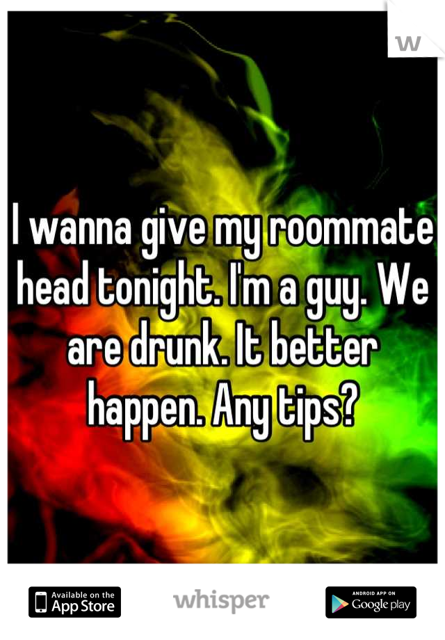 I wanna give my roommate head tonight. I'm a guy. We are drunk. It better happen. Any tips?