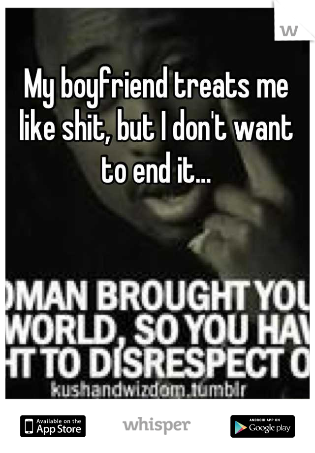 My boyfriend treats me like shit, but I don't want to end it...