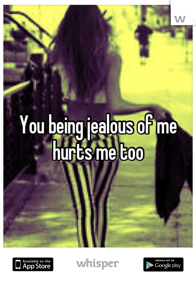 You being jealous of me hurts me too
