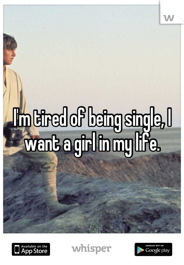 I'm tired of being single, I want a girl in my life.
