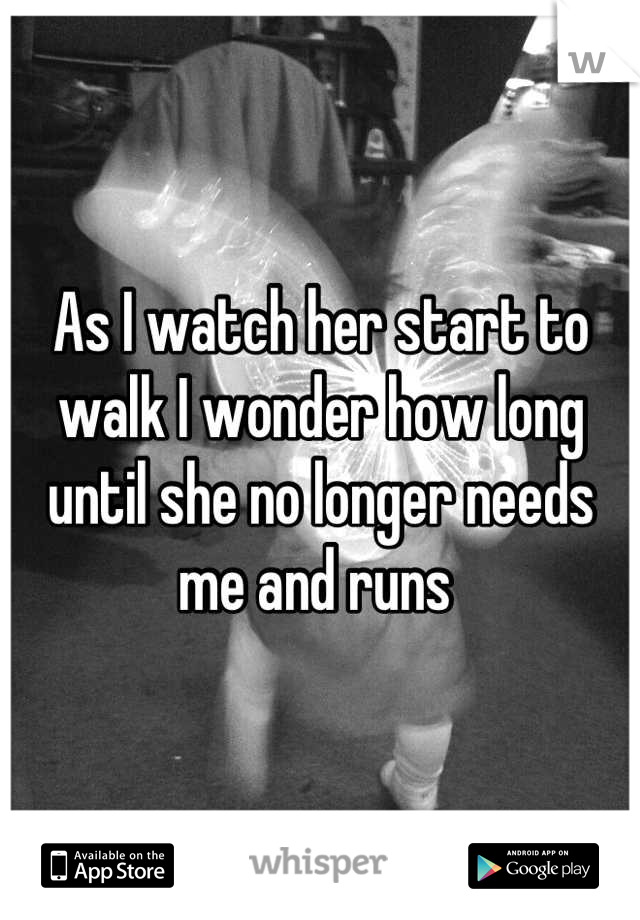 As I watch her start to walk I wonder how long until she no longer needs me and runs