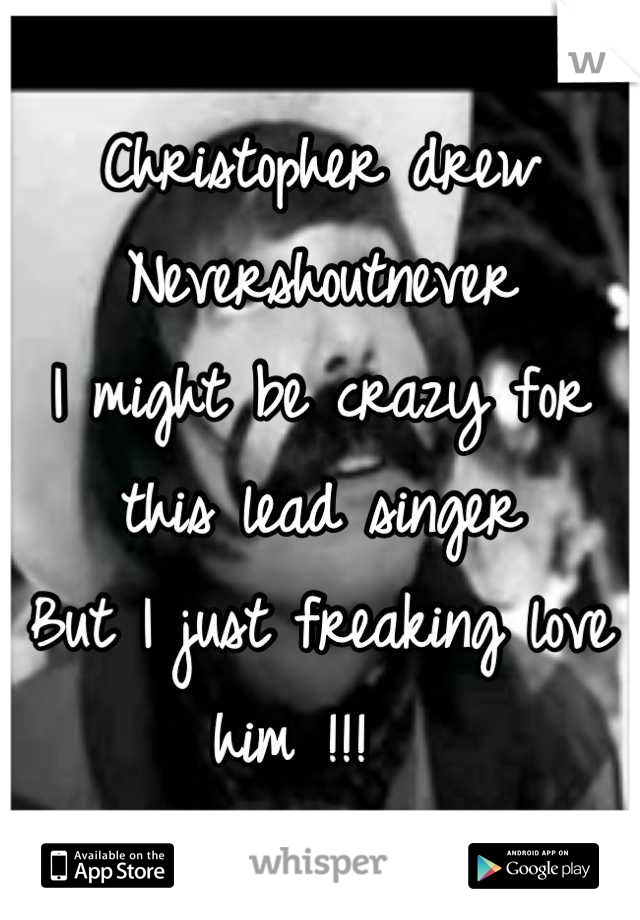 Christopher drew  Nevershoutnever  I might be crazy for this lead singer  But I just freaking love him !!!