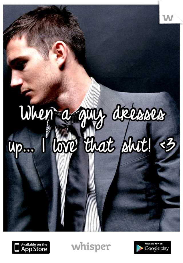 When a guy dresses up... I love that shit! <3