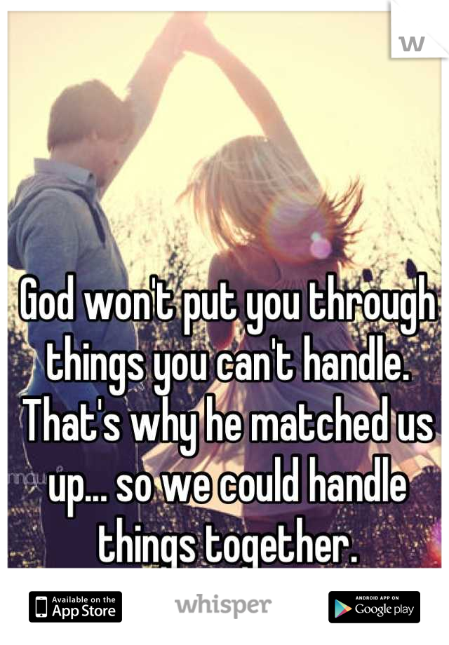 God won't put you through things you can't handle. That's why he matched us up... so we could handle things together.