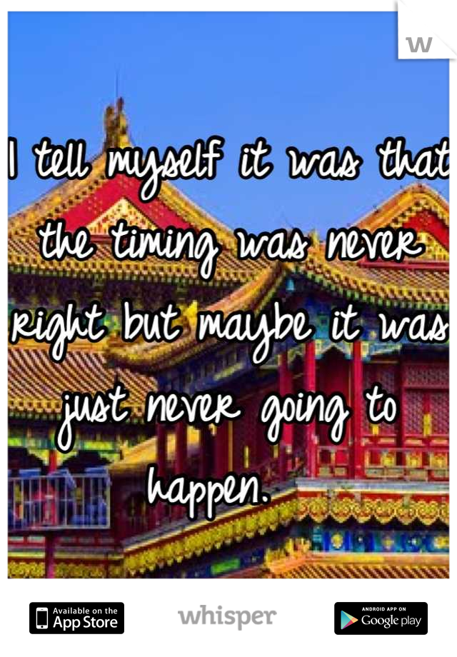 I tell myself it was that the timing was never right but maybe it was just never going to happen.