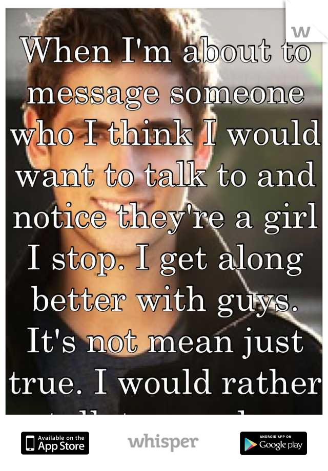 When I'm about to message someone who I think I would want to talk to and notice they're a girl I stop. I get along better with guys. It's not mean just true. I would rather talk to a male.