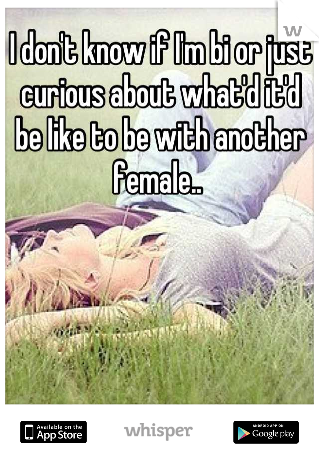 I don't know if I'm bi or just curious about what'd it'd be like to be with another female..
