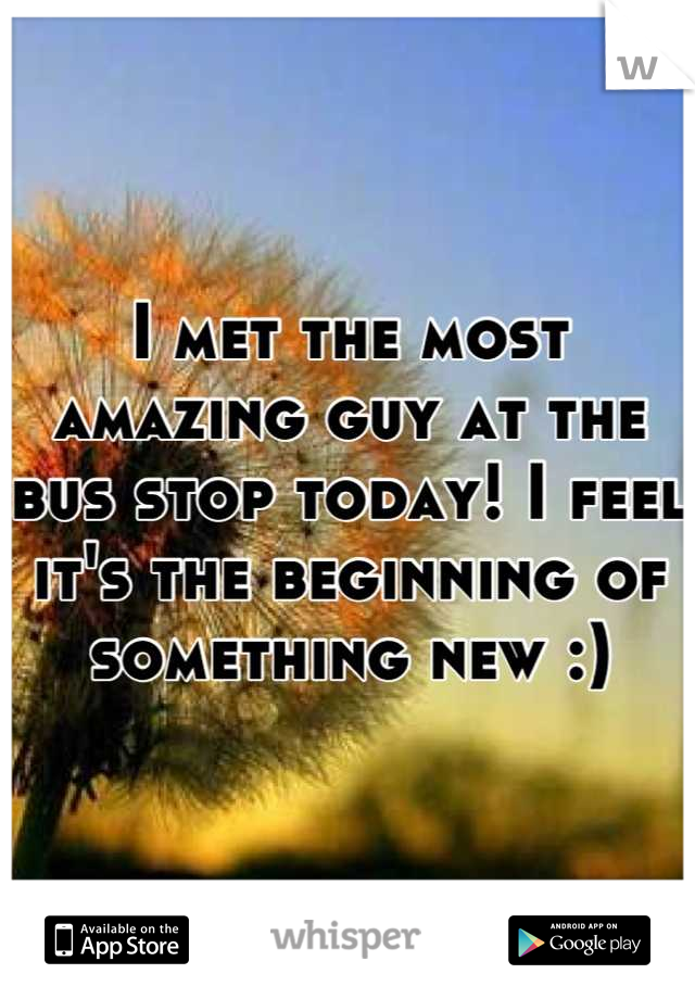 I met the most amazing guy at the bus stop today! I feel it's the beginning of something new :)