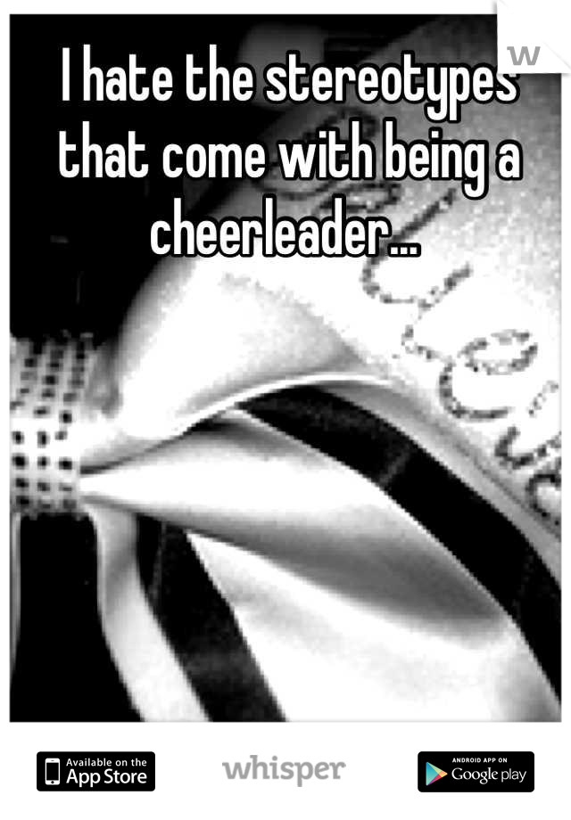I hate the stereotypes that come with being a cheerleader...