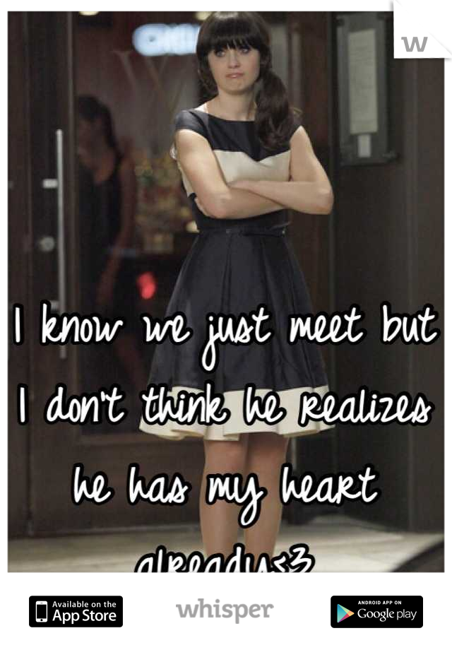 I know we just meet but I don't think he realizes he has my heart already<3