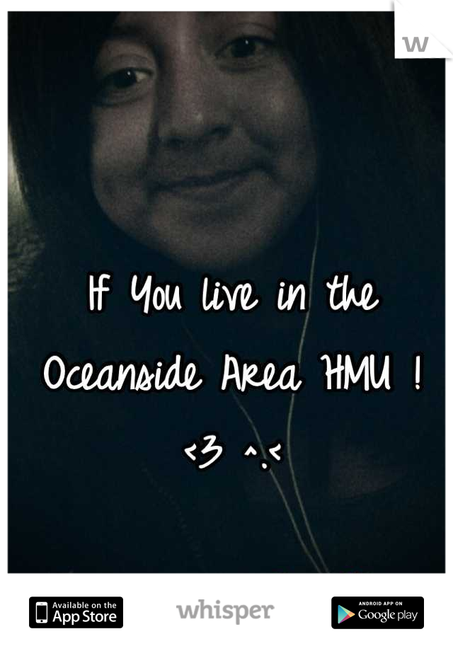 If You live in the Oceanside Area HMU ! <3 ^.<