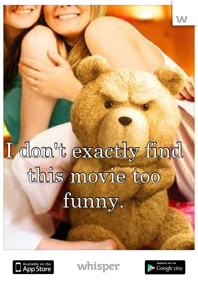 I don't exactly find this movie too funny.