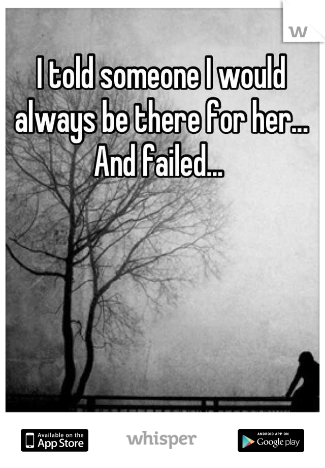 I told someone I would always be there for her... And failed...