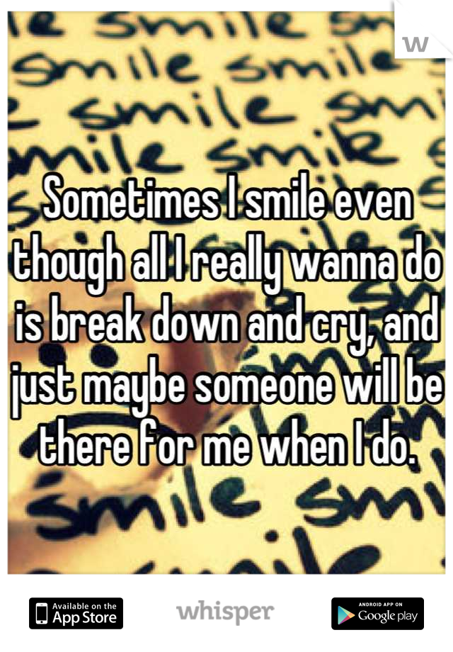 Sometimes I smile even though all I really wanna do is break down and cry, and just maybe someone will be there for me when I do.