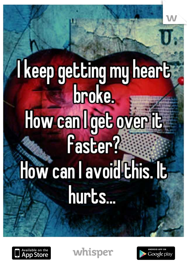 I keep getting my heart broke. How can I get over it faster?  How can I avoid this. It hurts...