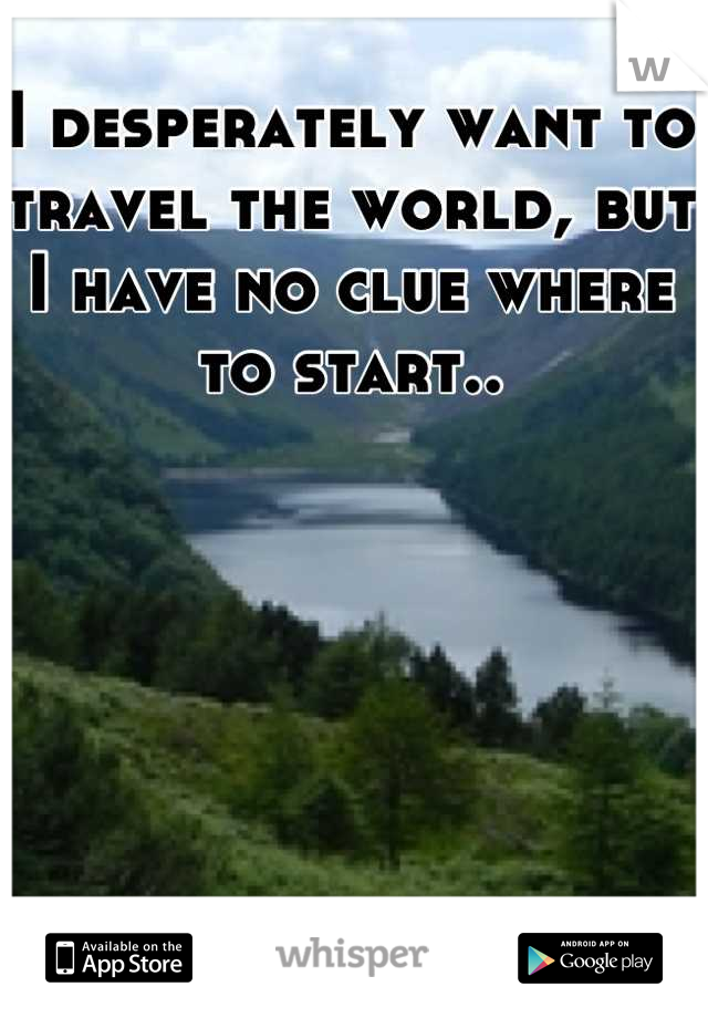 I desperately want to travel the world, but I have no clue where to start..