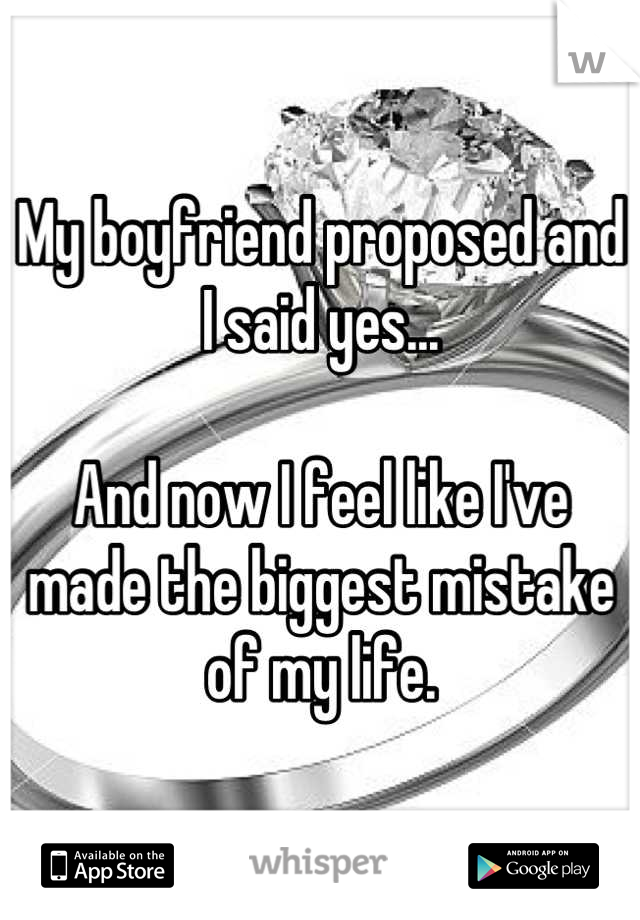 My boyfriend proposed and I said yes...  And now I feel like I've made the biggest mistake of my life.