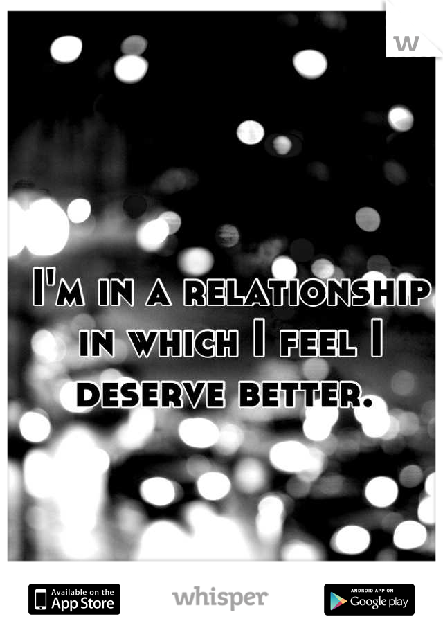 I'm in a relationship in which I feel I deserve better.