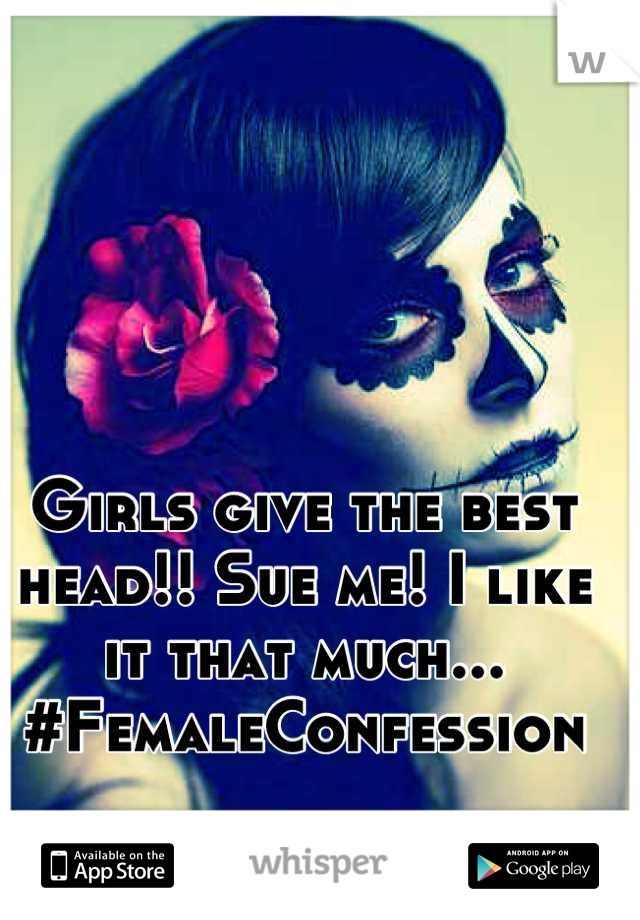 Girls give the best head!! Sue me! I like it that much... #FemaleConfession