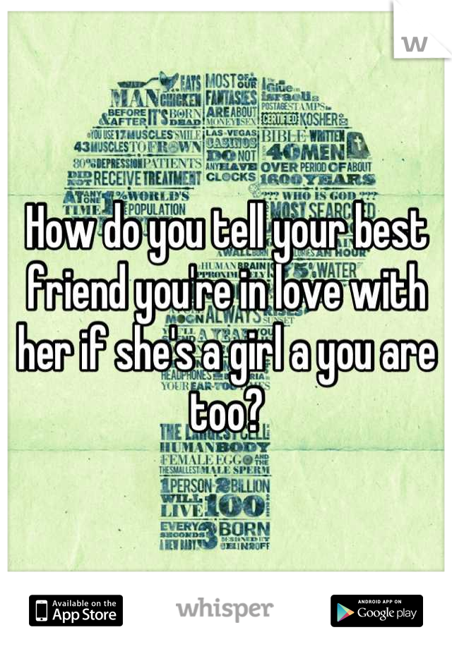 How do you tell your best friend you're in love with her if she's a girl a you are too?