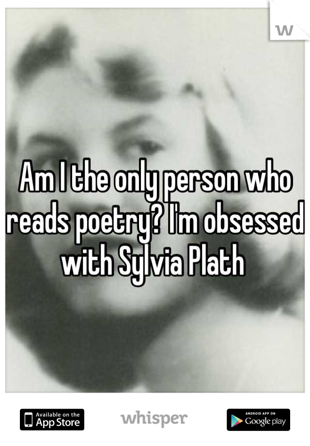 Am I the only person who reads poetry? I'm obsessed with Sylvia Plath