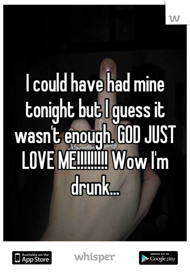 I could have had mine tonight but I guess it wasn't enough. GOD JUST LOVE ME!!!!!!!!! Wow I'm drunk...
