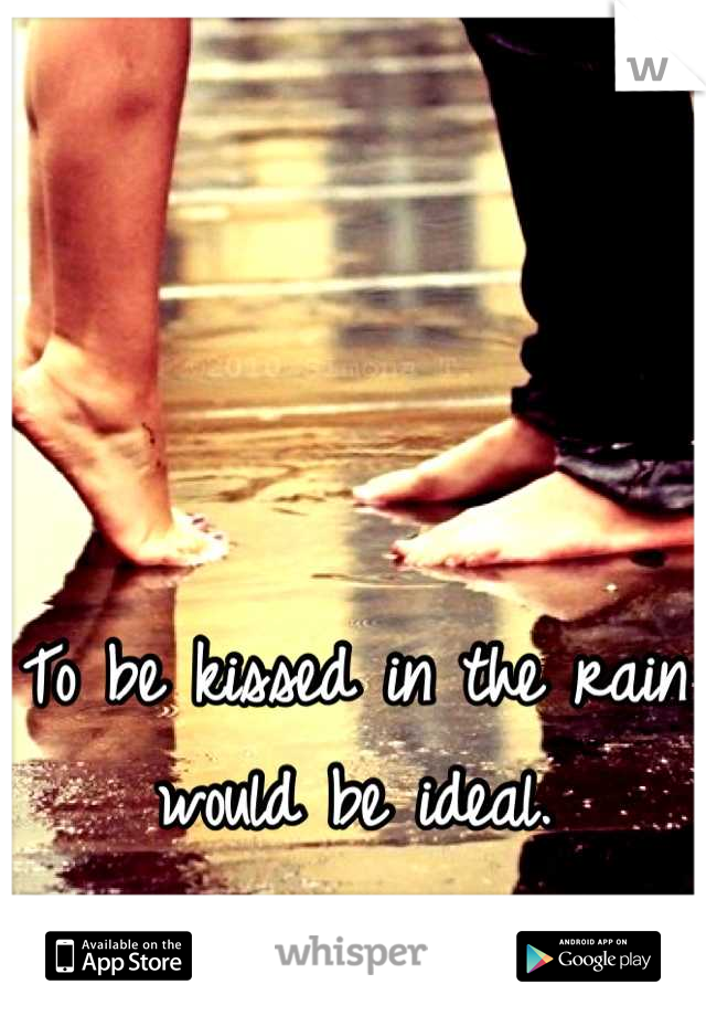 To be kissed in the rain would be ideal.
