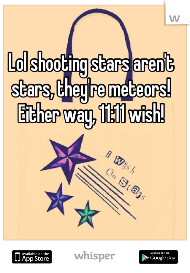 Lol shooting stars aren't stars, they're meteors! Either way, 11:11 wish!